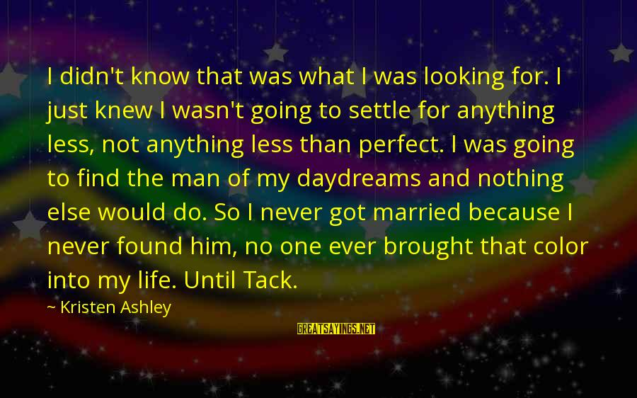 Tack Sayings By Kristen Ashley: I didn't know that was what I was looking for. I just knew I wasn't
