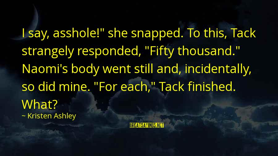 """Tack Sayings By Kristen Ashley: I say, asshole!"""" she snapped. To this, Tack strangely responded, """"Fifty thousand."""" Naomi's body went"""