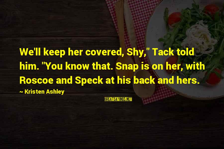 """Tack Sayings By Kristen Ashley: We'll keep her covered, Shy,"""" Tack told him. """"You know that. Snap is on her,"""