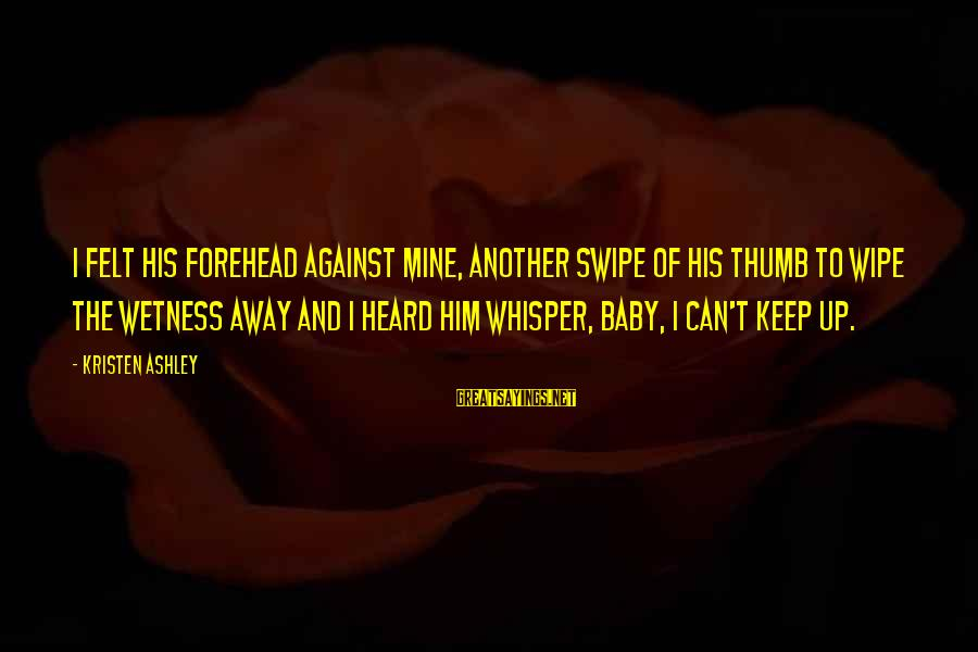 Tack Sayings By Kristen Ashley: I felt his forehead against mine, another swipe of his thumb to wipe the wetness