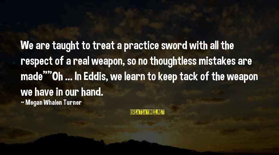 Tack Sayings By Megan Whalen Turner: We are taught to treat a practice sword with all the respect of a real