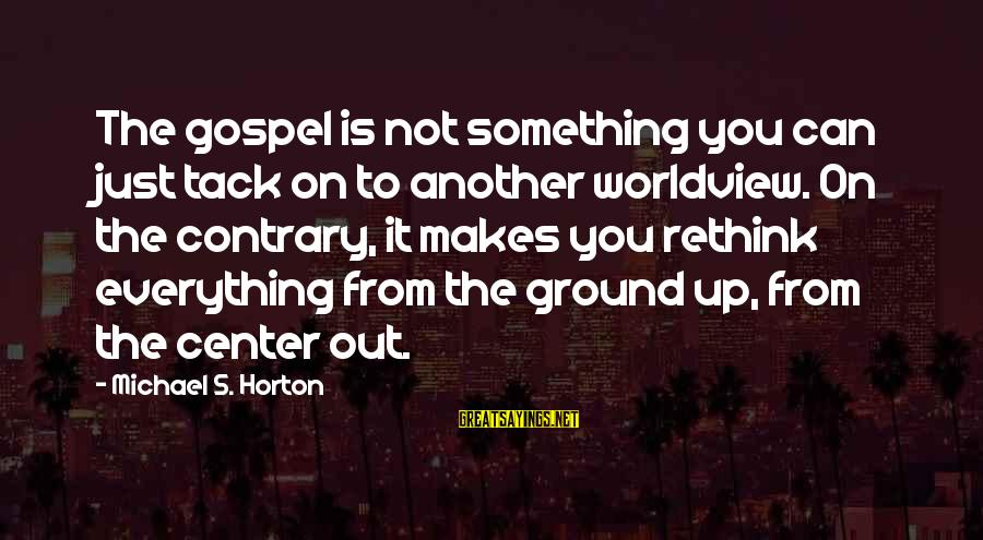 Tack Sayings By Michael S. Horton: The gospel is not something you can just tack on to another worldview. On the