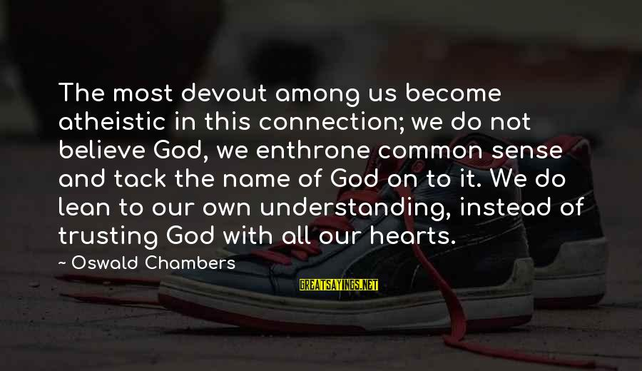 Tack Sayings By Oswald Chambers: The most devout among us become atheistic in this connection; we do not believe God,
