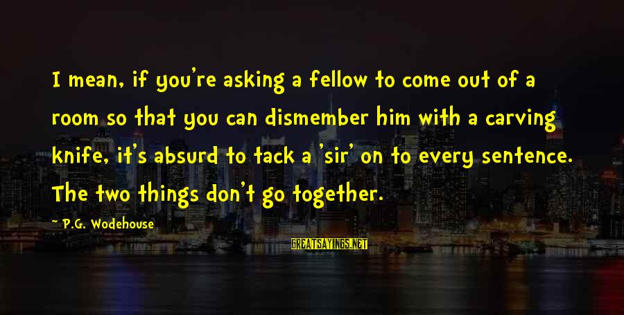 Tack Sayings By P.G. Wodehouse: I mean, if you're asking a fellow to come out of a room so that