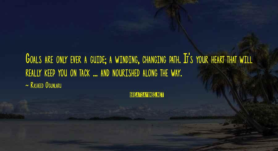 Tack Sayings By Rasheed Ogunlaru: Goals are only ever a guide; a winding, changing path. It's your heart that will