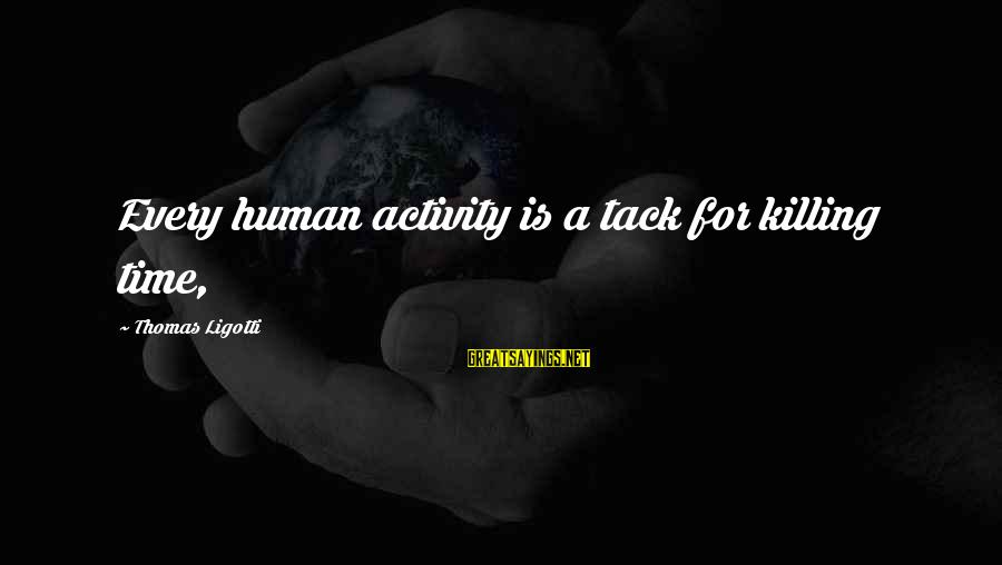 Tack Sayings By Thomas Ligotti: Every human activity is a tack for killing time,