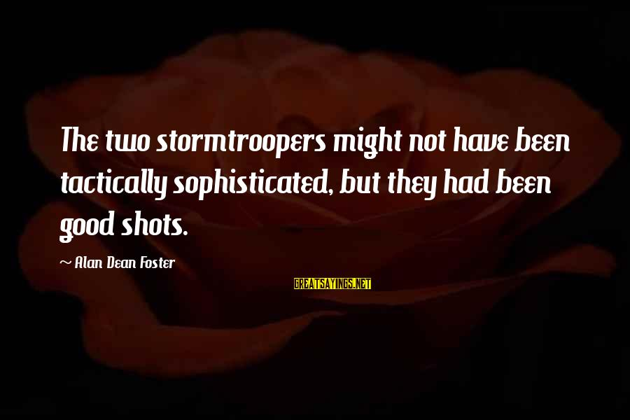 Tactically Sayings By Alan Dean Foster: The two stormtroopers might not have been tactically sophisticated, but they had been good shots.