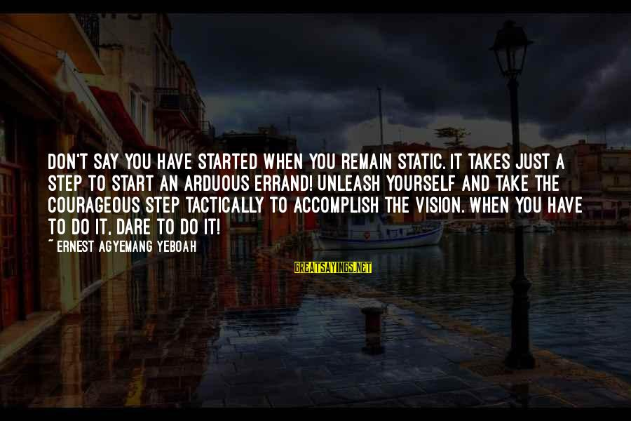 Tactically Sayings By Ernest Agyemang Yeboah: Don't say you have started when you remain static. It takes just a step to