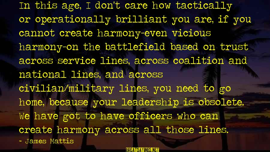 Tactically Sayings By James Mattis: In this age, I don't care how tactically or operationally brilliant you are, if you