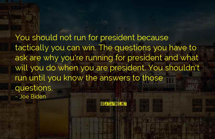 Tactically Sayings By Joe Biden: You should not run for president because tactically you can win. The questions you have