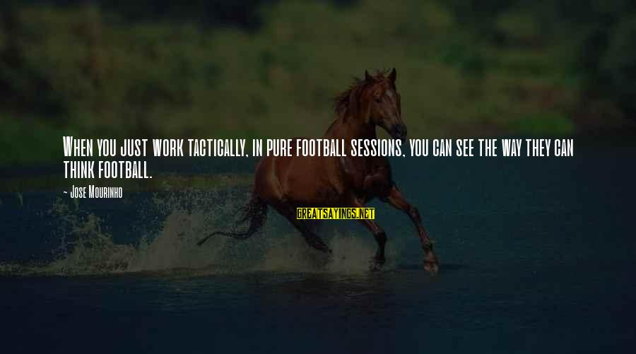 Tactically Sayings By Jose Mourinho: When you just work tactically, in pure football sessions, you can see the way they