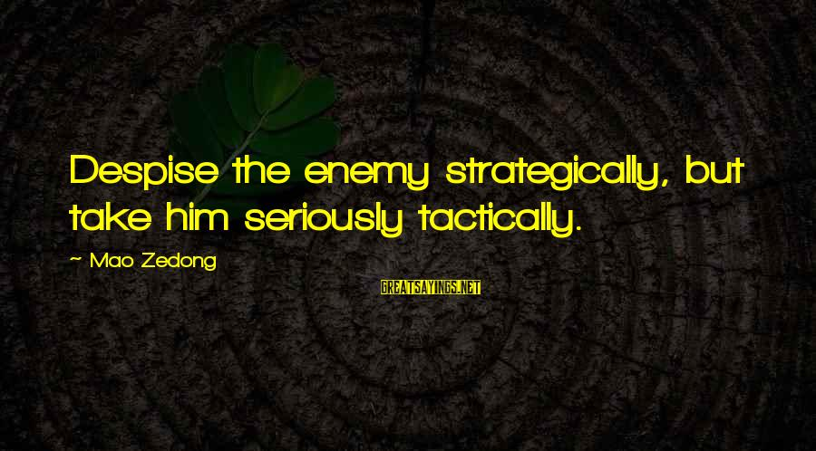 Tactically Sayings By Mao Zedong: Despise the enemy strategically, but take him seriously tactically.