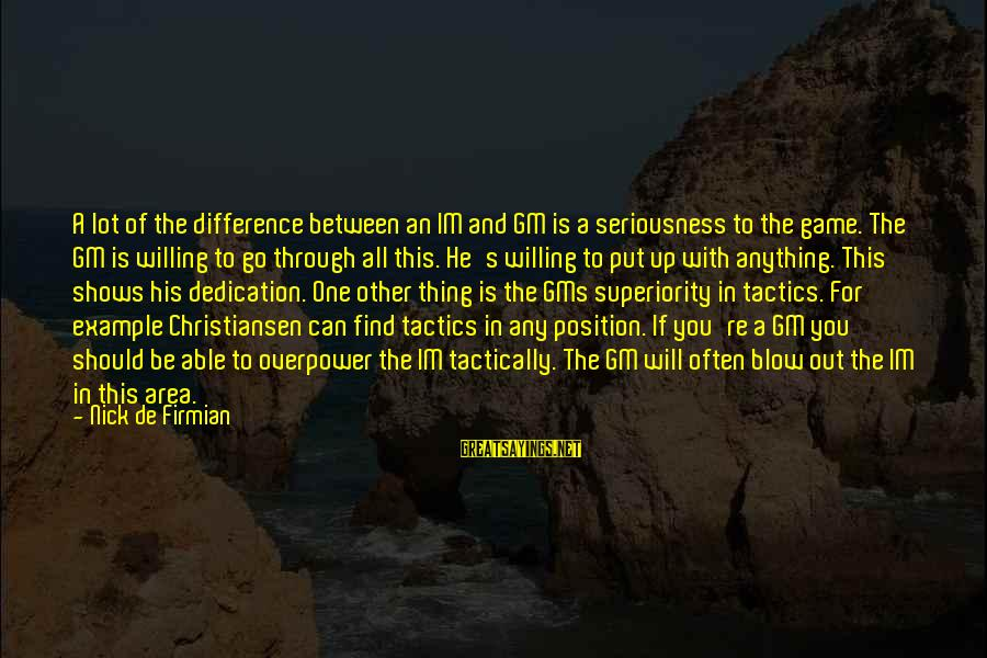 Tactically Sayings By Nick De Firmian: A lot of the difference between an IM and GM is a seriousness to the