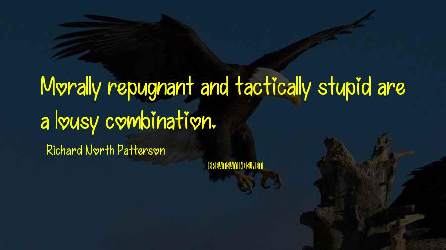Tactically Sayings By Richard North Patterson: Morally repugnant and tactically stupid are a lousy combination.