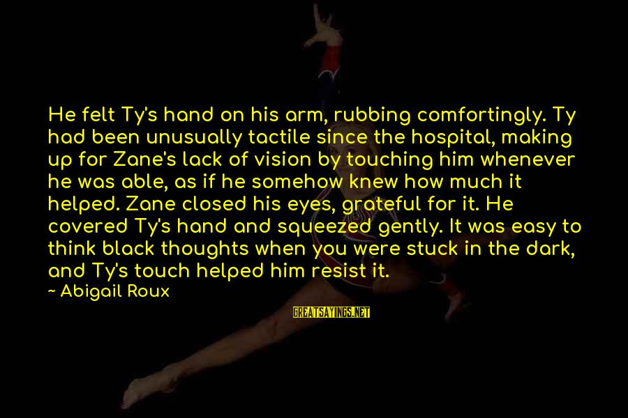Tactile Sayings By Abigail Roux: He felt Ty's hand on his arm, rubbing comfortingly. Ty had been unusually tactile since