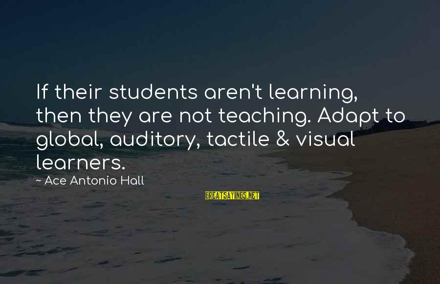 Tactile Sayings By Ace Antonio Hall: If their students aren't learning, then they are not teaching. Adapt to global, auditory, tactile