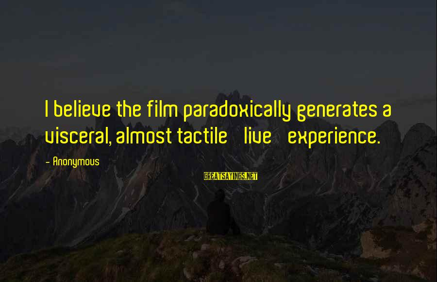 Tactile Sayings By Anonymous: I believe the film paradoxically generates a visceral, almost tactile 'live' experience.
