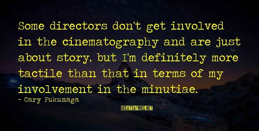 Tactile Sayings By Cary Fukunaga: Some directors don't get involved in the cinematography and are just about story, but I'm
