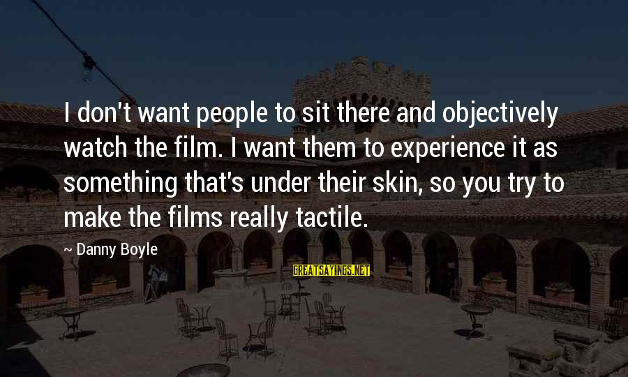 Tactile Sayings By Danny Boyle: I don't want people to sit there and objectively watch the film. I want them