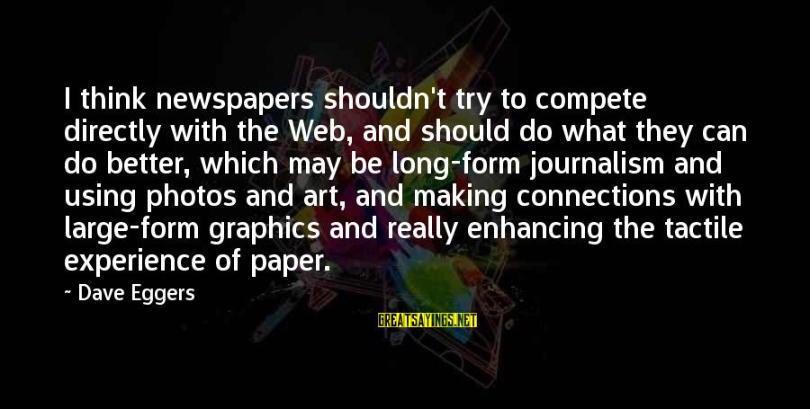 Tactile Sayings By Dave Eggers: I think newspapers shouldn't try to compete directly with the Web, and should do what