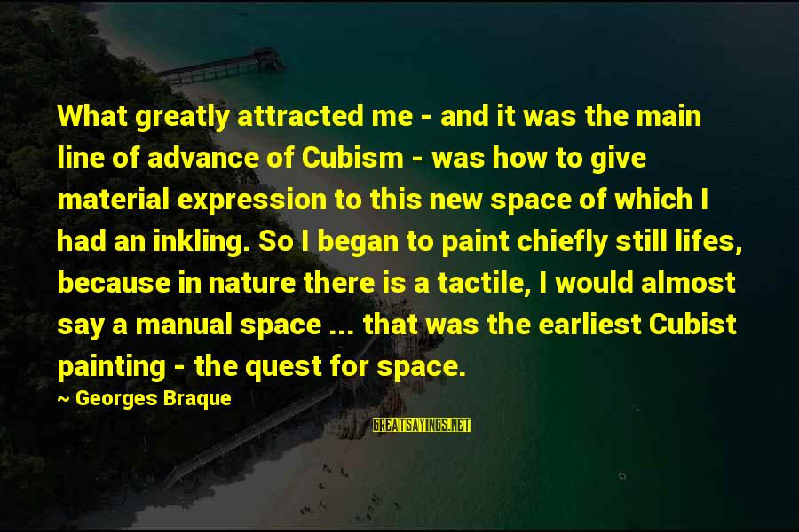 Tactile Sayings By Georges Braque: What greatly attracted me - and it was the main line of advance of Cubism