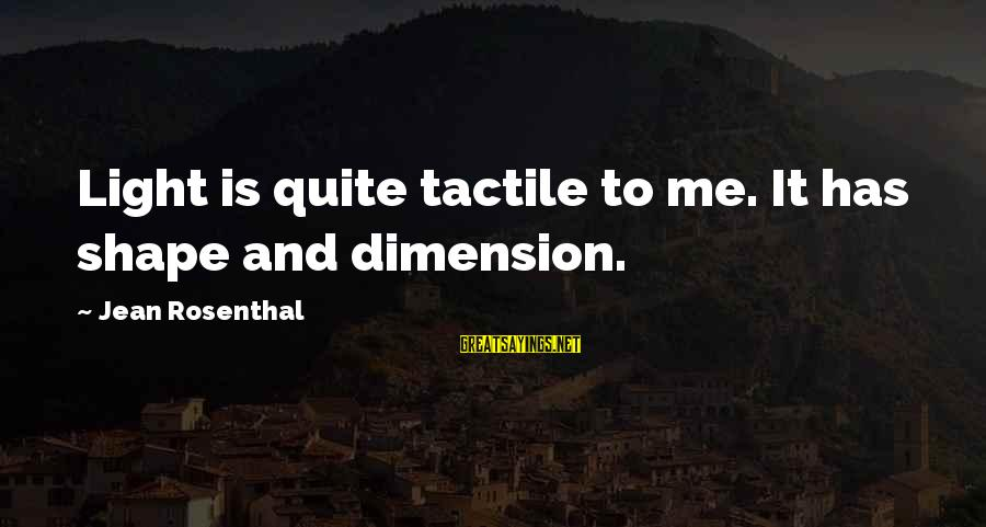 Tactile Sayings By Jean Rosenthal: Light is quite tactile to me. It has shape and dimension.