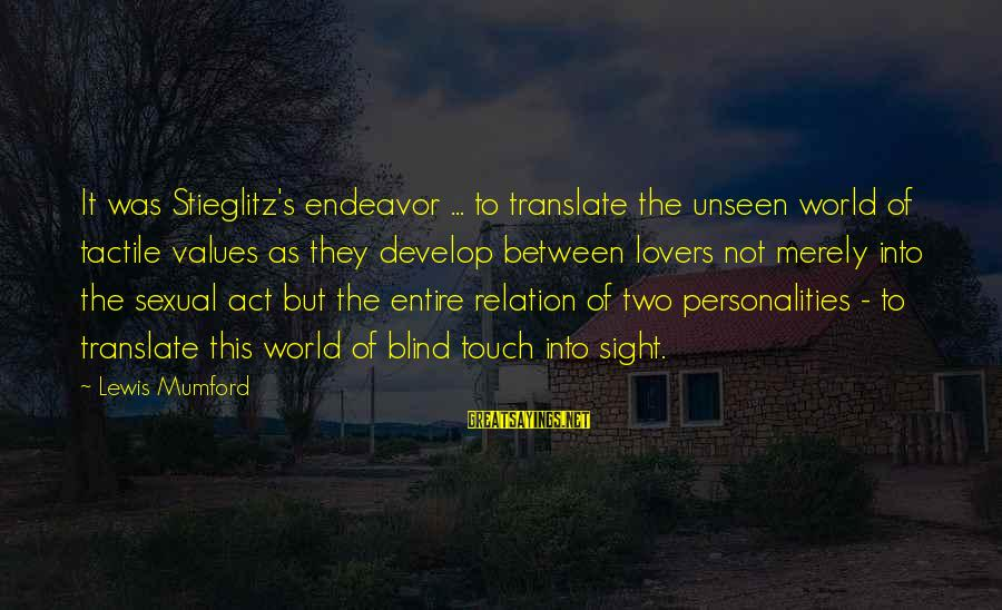 Tactile Sayings By Lewis Mumford: It was Stieglitz's endeavor ... to translate the unseen world of tactile values as they