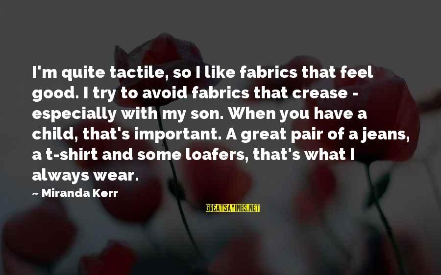 Tactile Sayings By Miranda Kerr: I'm quite tactile, so I like fabrics that feel good. I try to avoid fabrics