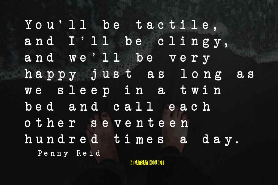 Tactile Sayings By Penny Reid: You'll be tactile, and I'll be clingy, and we'll be very happy just as long