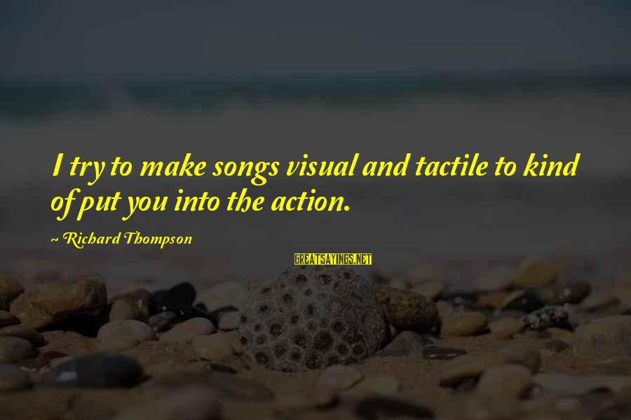Tactile Sayings By Richard Thompson: I try to make songs visual and tactile to kind of put you into the