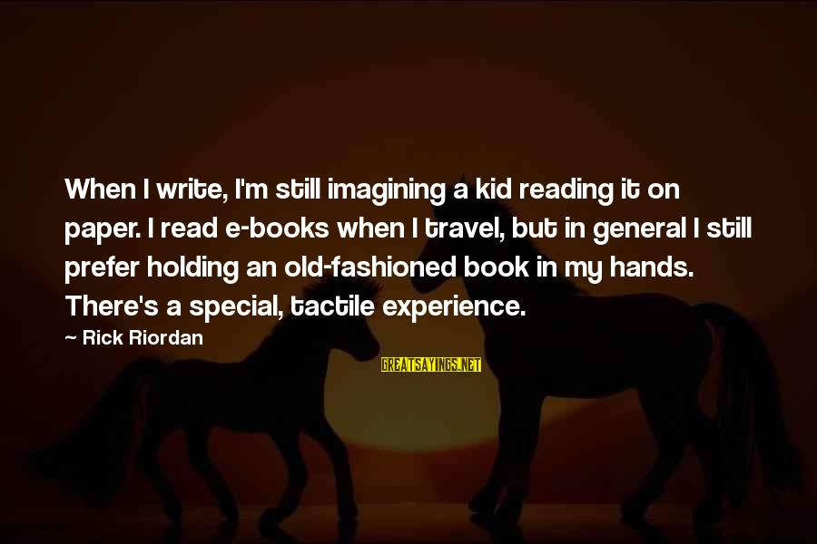 Tactile Sayings By Rick Riordan: When I write, I'm still imagining a kid reading it on paper. I read e-books