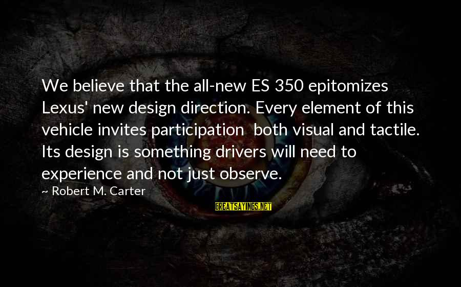 Tactile Sayings By Robert M. Carter: We believe that the all-new ES 350 epitomizes Lexus' new design direction. Every element of