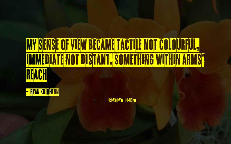 Tactile Sayings By Ryan Knighton: My sense of view became tactile not colourful, immediate not distant. Something within arms' reach