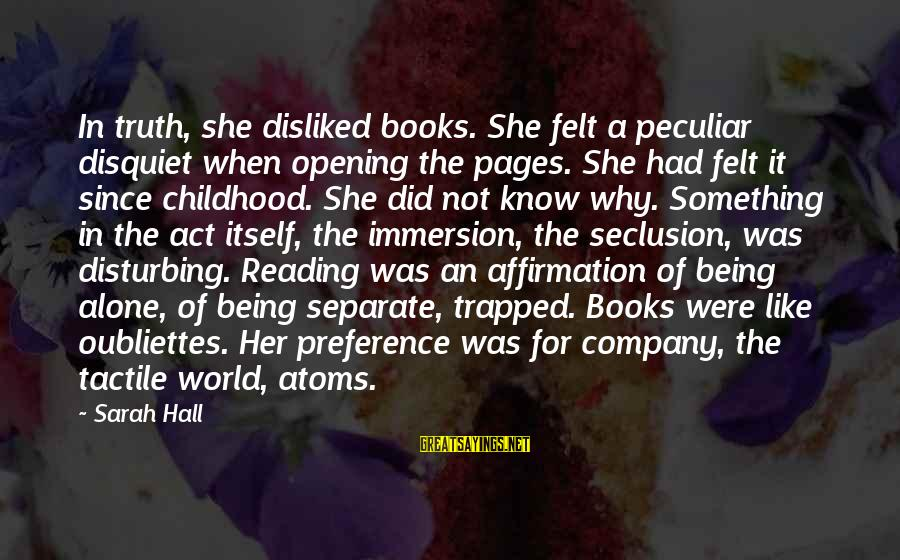 Tactile Sayings By Sarah Hall: In truth, she disliked books. She felt a peculiar disquiet when opening the pages. She