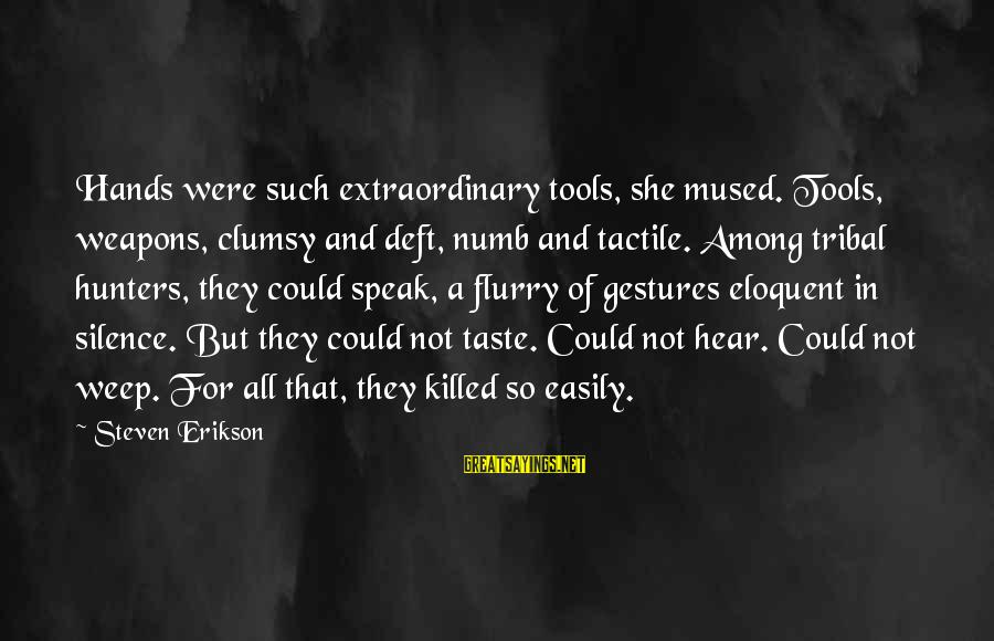 Tactile Sayings By Steven Erikson: Hands were such extraordinary tools, she mused. Tools, weapons, clumsy and deft, numb and tactile.