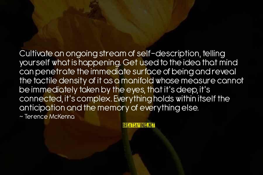 Tactile Sayings By Terence McKenna: Cultivate an ongoing stream of self-description, telling yourself what is happening. Get used to the
