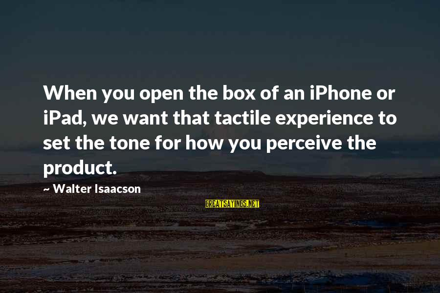 Tactile Sayings By Walter Isaacson: When you open the box of an iPhone or iPad, we want that tactile experience
