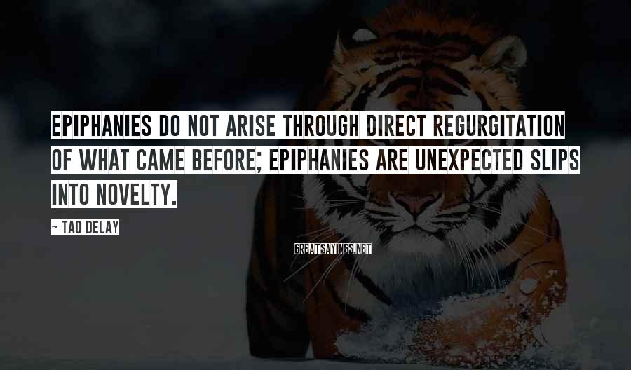 Tad DeLay Sayings: Epiphanies do not arise through direct regurgitation of what came before; epiphanies are unexpected slips