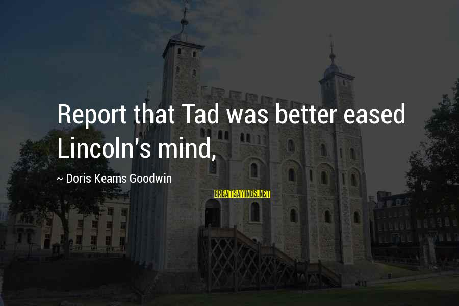 Tad Lincoln Sayings By Doris Kearns Goodwin: Report that Tad was better eased Lincoln's mind,