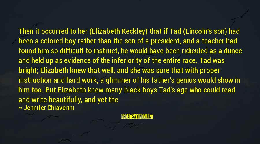 Tad Lincoln Sayings By Jennifer Chiaverini: Then it occurred to her (Elizabeth Keckley) that if Tad (Lincoln's son) had been a