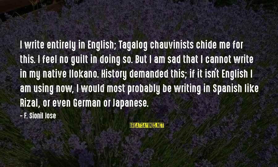 Tagalog Sad Sayings By F. Sionil Jose: I write entirely in English; Tagalog chauvinists chide me for this. I feel no guilt