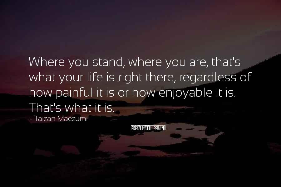 Taizan Maezumi Sayings: Where you stand, where you are, that's what your life is right there, regardless of