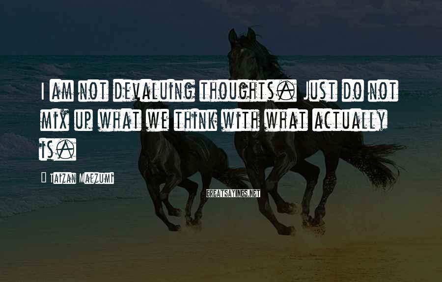 Taizan Maezumi Sayings: I am not devaluing thoughts. Just do not mix up what we think with what