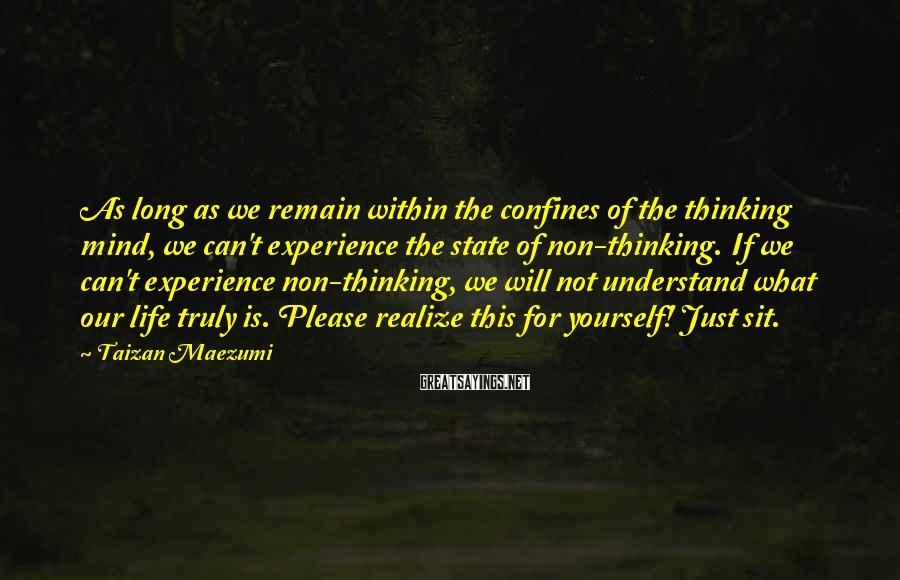 Taizan Maezumi Sayings: As long as we remain within the confines of the thinking mind, we can't experience