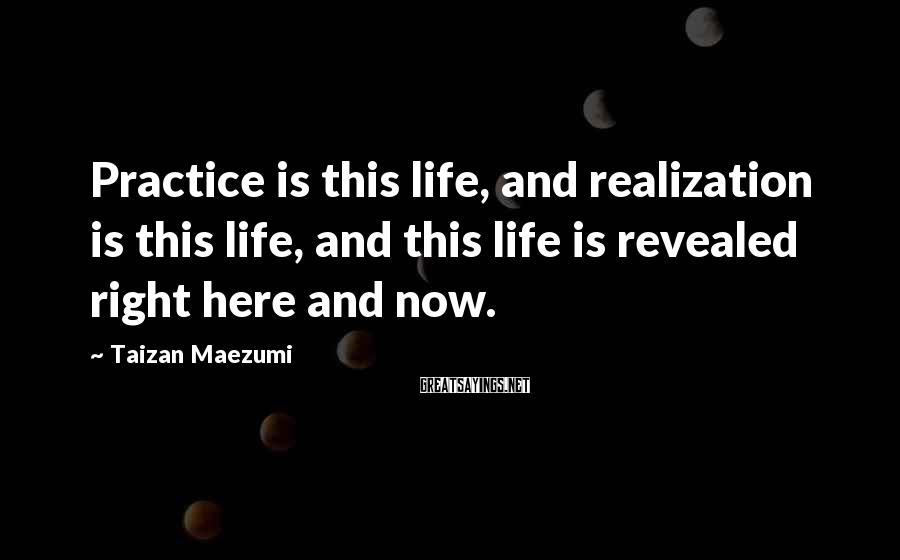 Taizan Maezumi Sayings: Practice is this life, and realization is this life, and this life is revealed right