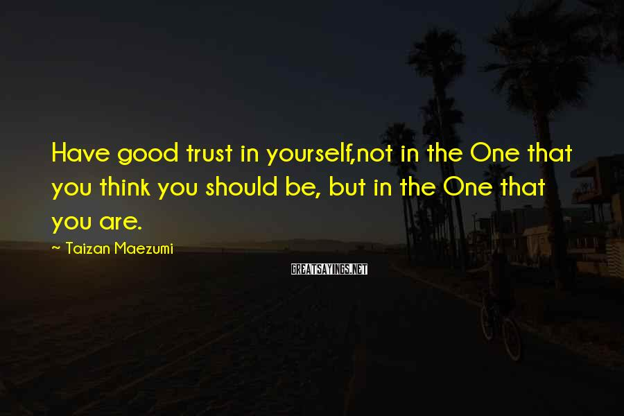 Taizan Maezumi Sayings: Have good trust in yourself,not in the One that you think you should be, but