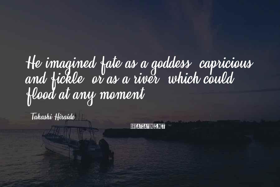 Takashi Hiraide Sayings: He imagined fate as a goddess, capricious and fickle, or as a river, which could
