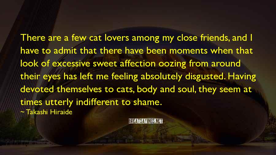 Takashi Hiraide Sayings: There are a few cat lovers among my close friends, and I have to admit