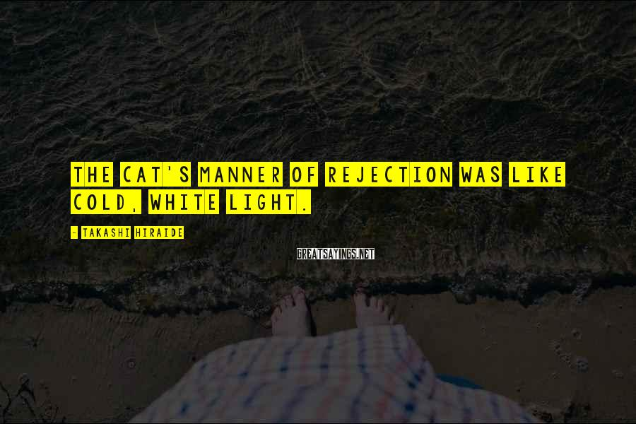 Takashi Hiraide Sayings: The cat's manner of rejection was like cold, white light.