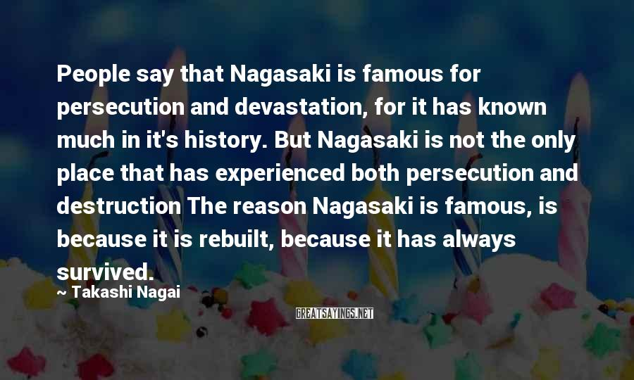 Takashi Nagai Sayings: People say that Nagasaki is famous for persecution and devastation, for it has known much